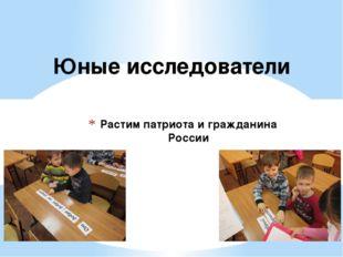 Растим патриота и гражданина России Юные исследователи
