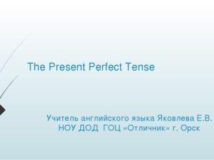 The Present Perfect Tense Учитель английского языка Яковлева Е.В. НОУ ДОД ГОЦ