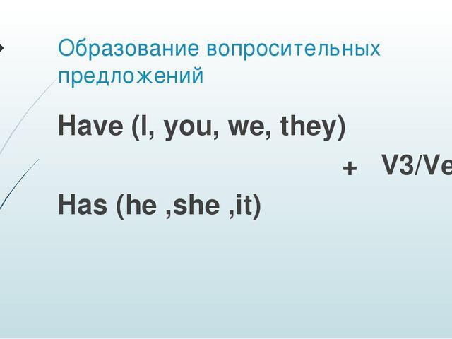 Образование вопросительных предложений Have (I, you, we, they) + V3/Ved Has (...