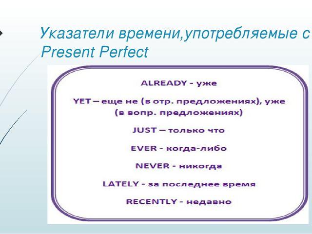 Указатели времени,употребляемые с Present Perfect
