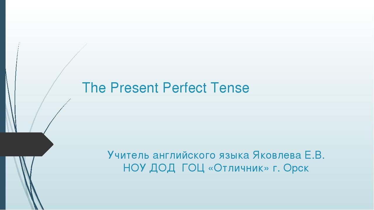 The Present Perfect Tense Учитель английского языка Яковлева Е.В. НОУ ДОД ГОЦ...