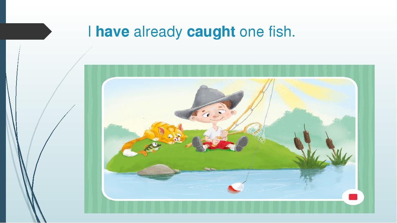 I have already caught one fish.