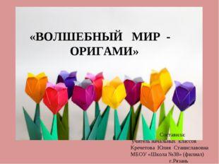 «ВОЛШЕБНЫЙ МИР - ОРИГАМИ» Составила: учитель начальных классов Кречетова Юлия