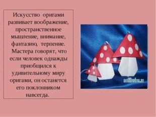 Искусство оригами развивает воображение, пространственное мышление, внимание,