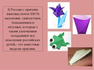 В России с оригами знакомы почти 100 % населения: самолетики, тюльпанчики и л