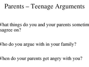 Parents – Teenage Arguments What things do you and your parents sometimes dis
