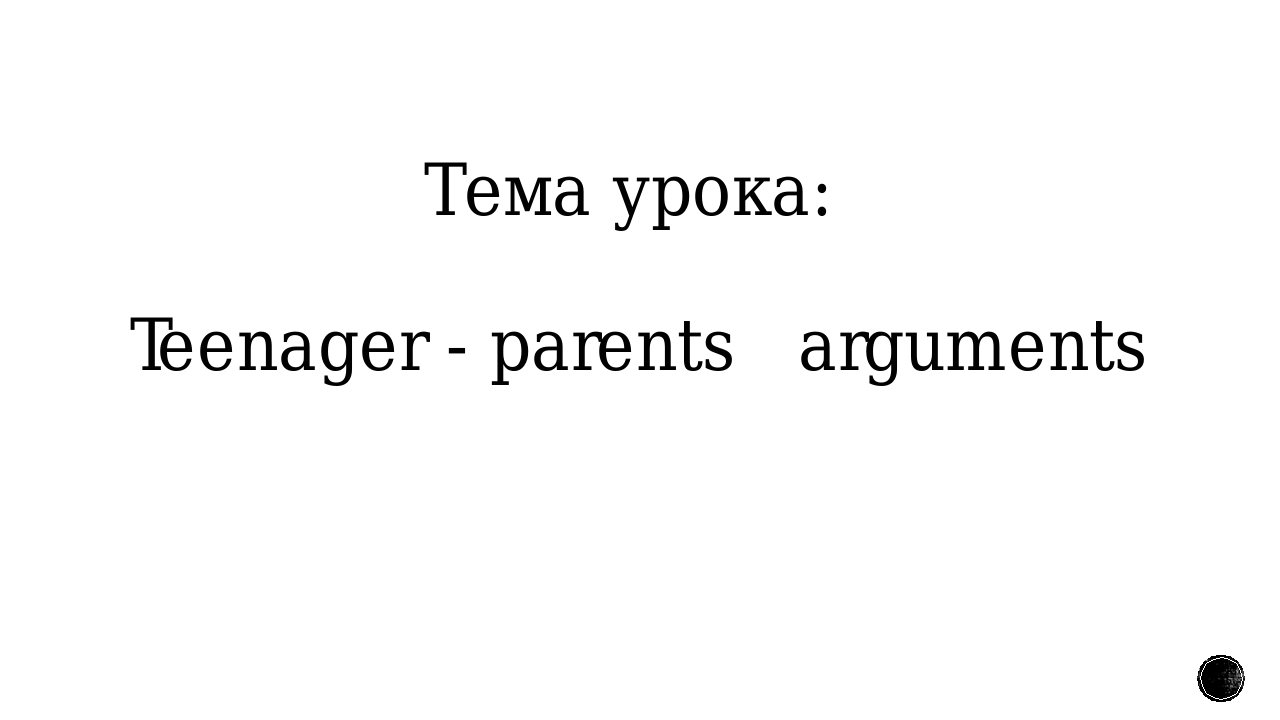 Тема урока: Teenager - parents arguments
