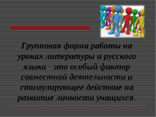 Групповая форма работы на уроках литературы и русского языка - это особый фак