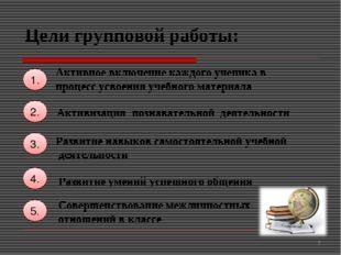 Цели групповой работы: 1. Активизация познавательной деятельности 2. 4. 3. Ра