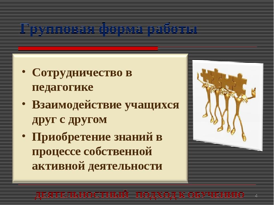 Групповая форма работы ДЕЯТЕЛЬНОСТНЫЙ ПОДХОД К ОБУЧЕНИЮ *