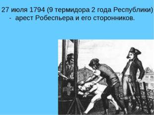 27 июля 1794 (9 термидора 2 года Республики) - арест Робеспьера и его сторонн