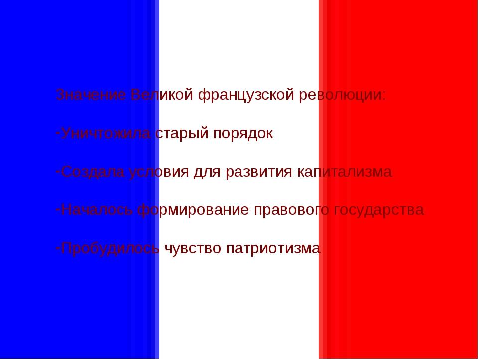 Значение Великой французской революции: Уничтожила старый порядок Создала усл...