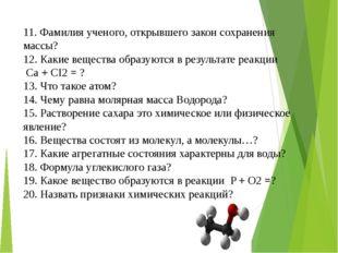 11. Фамилия ученого, открывшего закон сохранения массы? 12. Какие вещества об