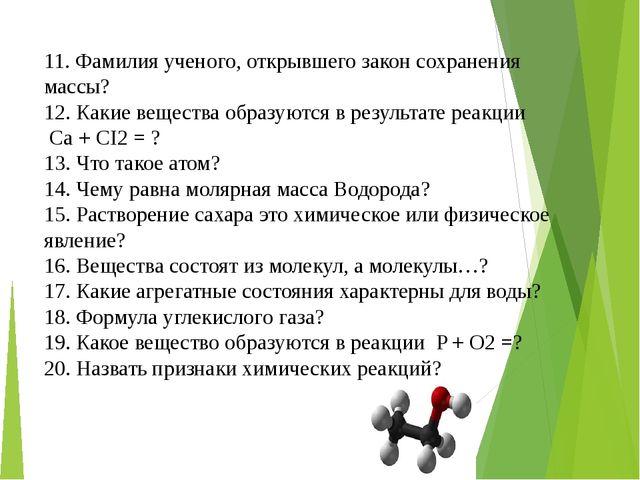 11. Фамилия ученого, открывшего закон сохранения массы? 12. Какие вещества об...