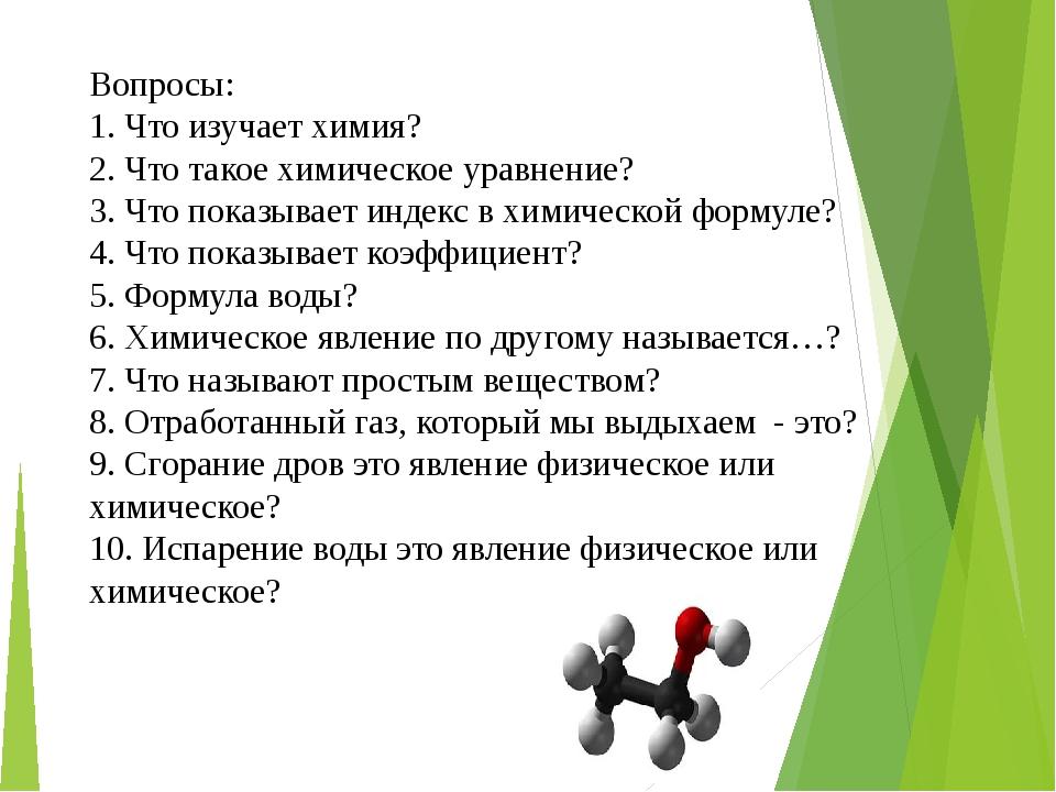 Вопросы: 1. Что изучает химия? 2. Что такое химическое уравнение? 3. Что пок...