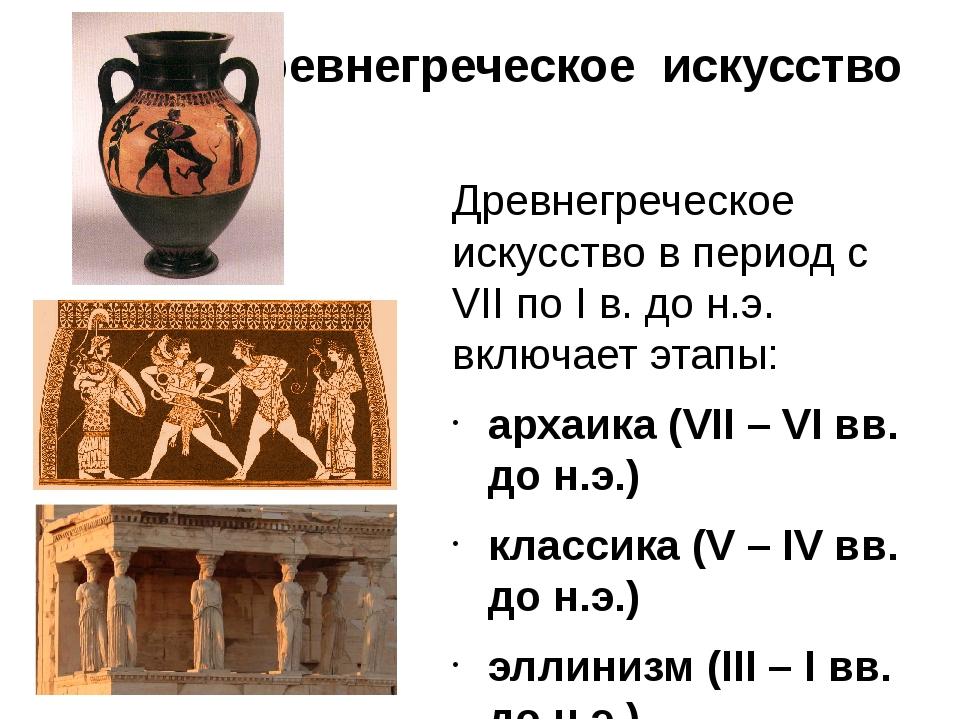 Древнегреческое искусство Древнегреческое искусство в период с VII по I в. до...