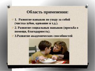 Область применения: 1. Развитие навыков по уходу за собой (чистка зубов, одев
