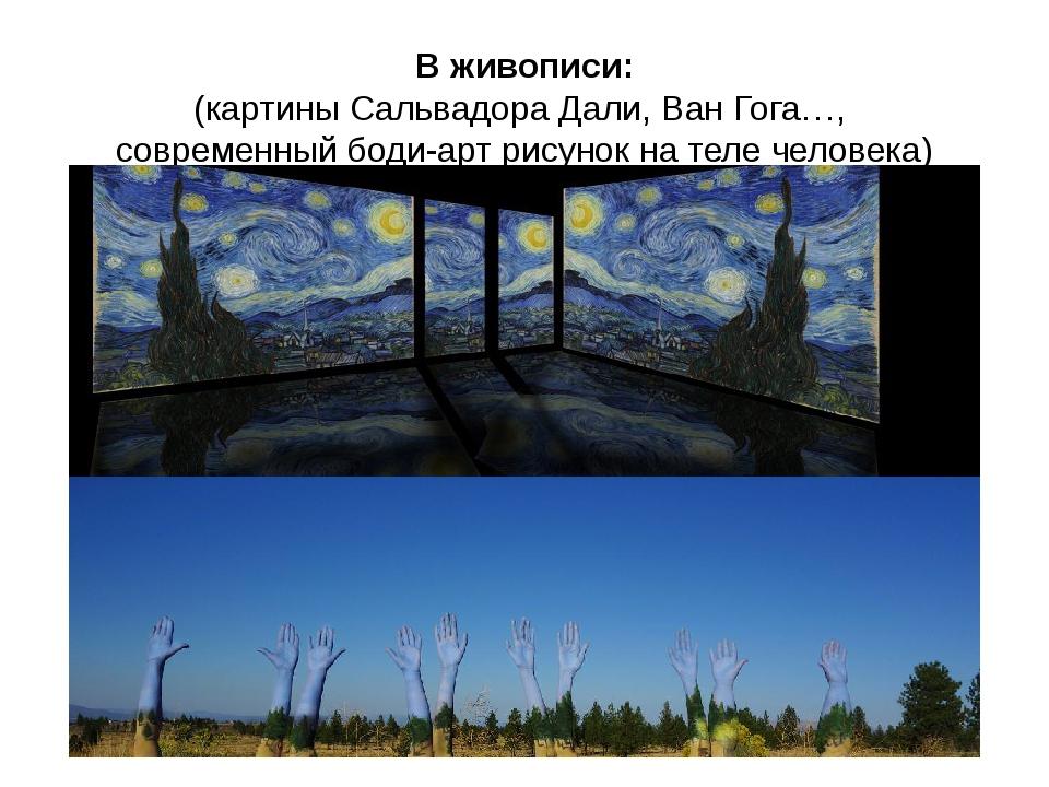 В живописи: (картины Сальвадора Дали, Ван Гога…, современный боди-арт рисунок...