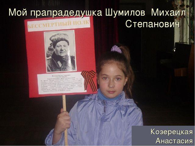 Мой прапрадедушка Шумилов Михаил Степанович Козерецкая Анастасия