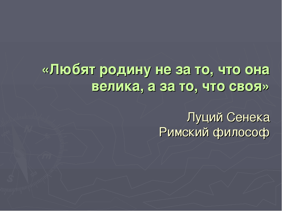 «Любят родину не за то, что она велика, а за то, что своя» Луций Сенека Римск...
