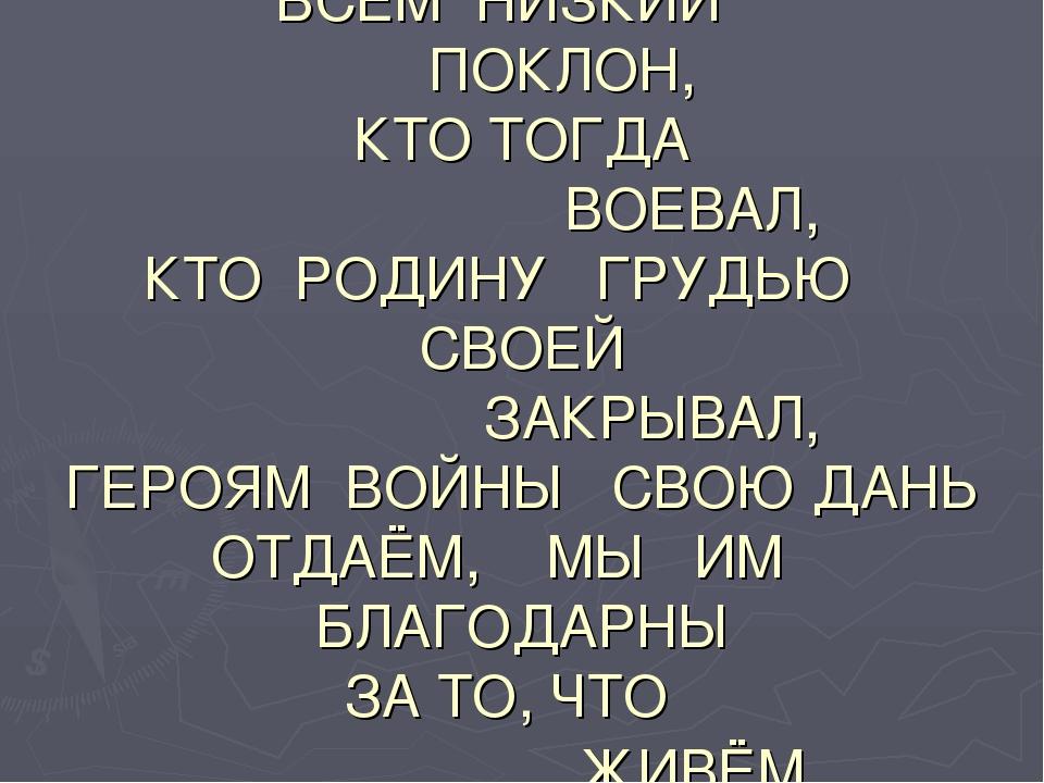 ВСЕМ НИЗКИЙ ПОКЛОН, КТО ТОГДА ВОЕВАЛ, КТО РОДИНУ ГРУДЬЮ СВОЕЙ ЗАКРЫВАЛ, ГЕРО...