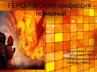 ГЕРОИЧЕСКАЯ профессия – пожарный Подготовил ученик 2 «А» класса МБОУ Бутурли