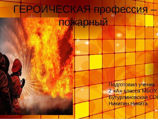 ГЕРОИЧЕСКАЯ профессия – пожарный Подготовил ученик 2 «А» класса МБОУ Бутурли...