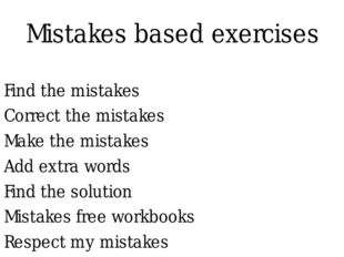 Mistakes based exercises Find the mistakes Correct the mistakes Make the mist