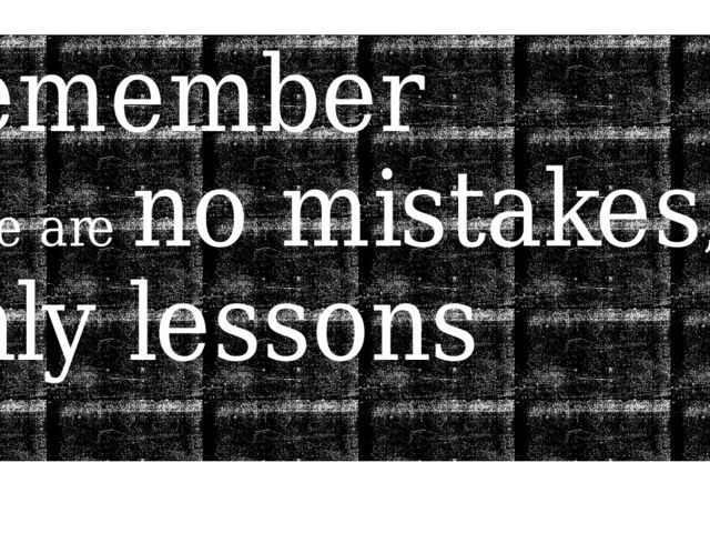 Remember there are no mistakes, only lessons