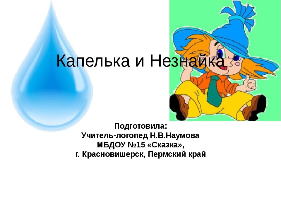 Капелька и Незнайка Подготовила: Учитель-логопед Н.В.Наумова МБДОУ №15 «Ск...