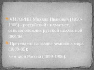 ЧИГОРИН Михаил Иванович (1850-1908) - российский шахматист, основоположник ру