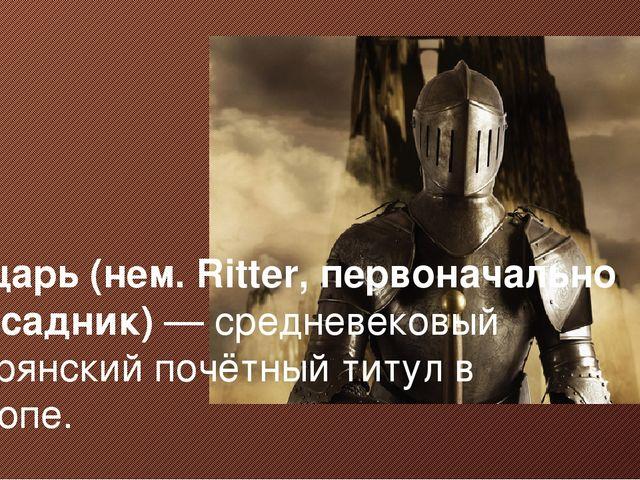 Рыцарь (нем. Ritter, первоначально — всадник)— средневековый дворянский почё...