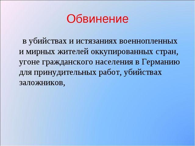 Обвинение в убийствах и истязаниях военнопленных и мирных жителей оккупирован...