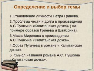 Определение и выбор темы 1.Становление личности Петра Гринева. 2.Проблема ч