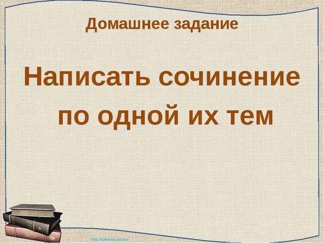Домашнее задание Написать сочинение по одной их тем http://ku4mina.ucoz.ru/