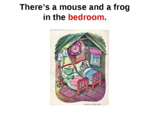 There's a mouse and a frog in the bedroom.