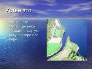 Устье это Устье – это Место,где река впадает в другую реку ,в озеро или море .