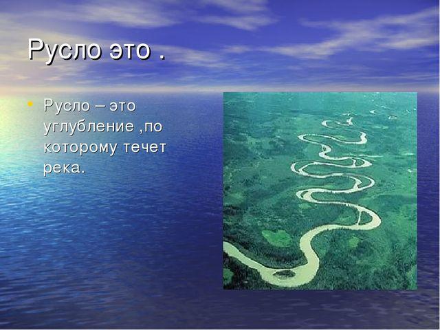 Русло это . Русло – это углубление ,по которому течет река.