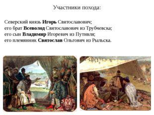 Участники похода: Северский князь Игорь Святославович; его брат Всеволод Свят