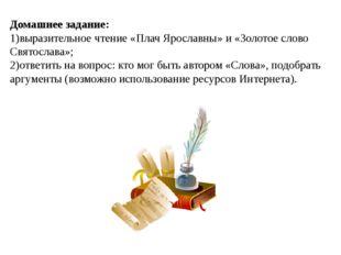 Домашнее задание: 1)выразительное чтение «Плач Ярославны» и «Золотое слово Св