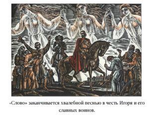 «Слово» заканчивается хвалебной песнью в честь Игоря и его славных воинов.