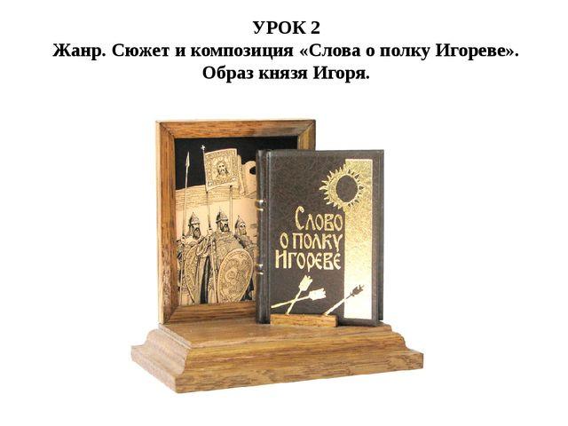 УРОК 2 Жанр. Сюжет и композиция «Слова о полку Игореве». Образ князя Игоря.