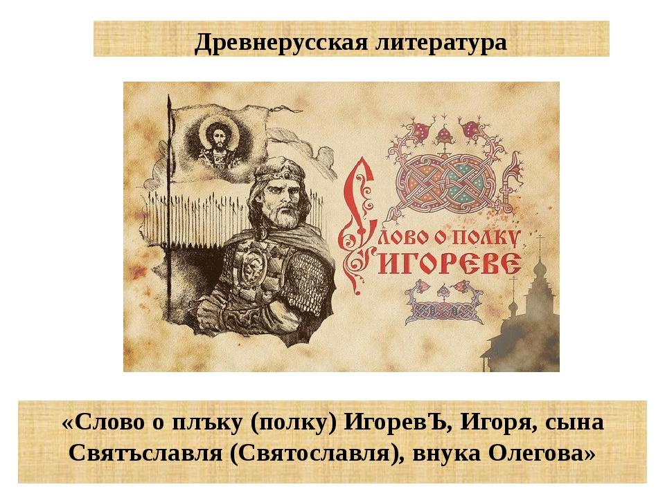 Древнерусская литература «Слово о плъку (полку) ИгоревЪ, Игоря, сына Святъсла...