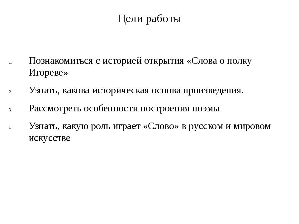 Цели работы Познакомиться с историей открытия «Слова о полку Игореве» Узнать,...