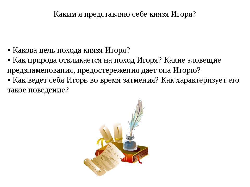 ▪ Какова цель похода князя Игоря? ▪ Как природа откликается на поход Игоря? К...