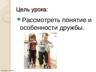 Цель урока: Рассмотреть понятие и особенности дружбы. Овчаренко О.В.2010 г.
