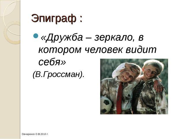 Эпиграф : «Дружба – зеркало, в котором человек видит себя» (В.Гроссман). Овча...