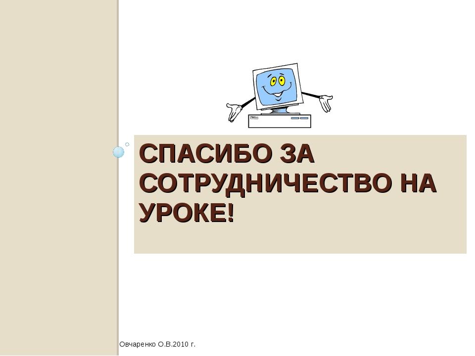 СПАСИБО ЗА СОТРУДНИЧЕСТВО НА УРОКЕ! Овчаренко О.В.2010 г.