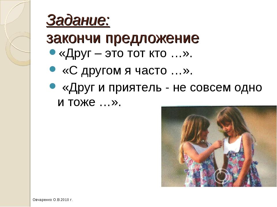 Задание: закончи предложение «Друг – это тот кто …». «С другом я часто …». «Д...