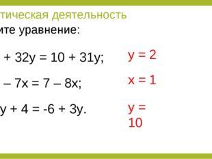 Практическая деятельность 8 + 32у = 10 + 31у; 6 – 7х = 7 – 8х; 2у + 4 = -6 +
